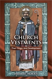 Church Vestments - Their Origin and Development ebook by Herbert Norris