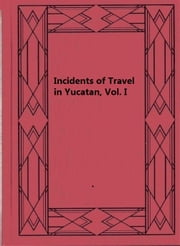 Incidents of Travel in Yucatan, Vol. I ebook by John L. Stephens