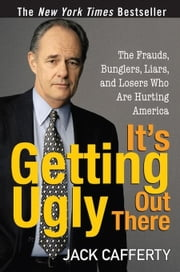 It's Getting Ugly Out There: The Frauds, Bunglers, Liars, and Losers Who Are Hurting America ebook by Cafferty, Jack