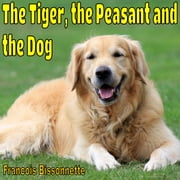 The Tiger, the Peasant and the Dog ebook by Francois Bissonnette