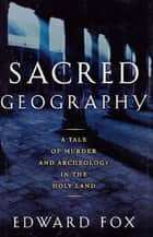 Sacred Geography - A Tale of Murder and Archeology in the Holy Land ebook by Edward Fox