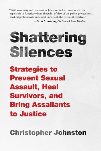 Shattering Silences - Strategies to Prevent Sexual Assault, Heal Survivors, and Bring Assailants to Justice ebook by Christopher Johnston