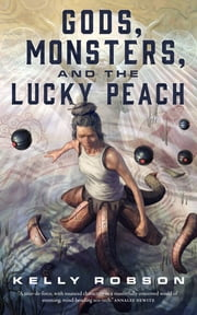 Gods, Monsters, and the Lucky Peach eBook by Kelly Robson