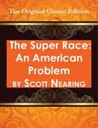 The Super Race: An American Problem - The Original Classic Edition ebook by Scott Nearing