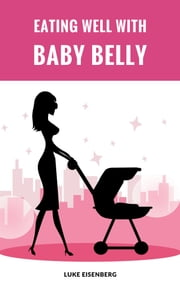 Eating Well With Baby Belly - Healthy Eating While Pregnant (Pregnancy Nutrition Guide) ebook by Luke Eisenberg