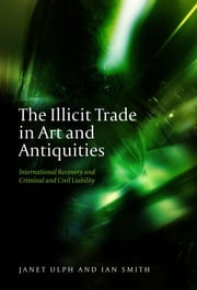 The Illicit Trade in Art and Antiquities - International Recovery and Criminal and Civil Liability ebook by Janet Ulph,Ian Smith