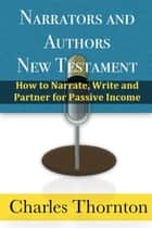 Narrators and Authors New Testament: How to Narrate, Write and Partner for Passive Income ebook by Charles Thornton