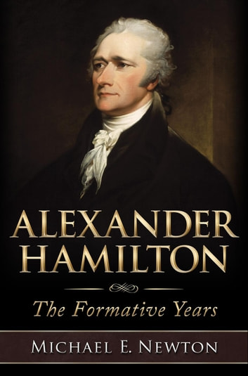 Alexander Hamilton: The Formative Years ebook by Michael E. Newton