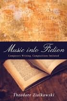 Music into Fiction - Composers Writing, Compositions Imitated ebook by Theodore Ziolkowski