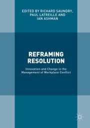 Reframing Resolution - Innovation and Change in the Management of Workplace Conflict ebook by Richard Saundry,Paul Latreille,Ian Ashman