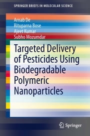 Targeted Delivery of Pesticides Using Biodegradable Polymeric Nanoparticles ebook by Arnab De,Rituparna Bose,Ajeet Kumar,Subho Mozumdar