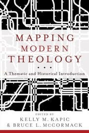 Mapping Modern Theology - A Thematic and Historical Introduction ebook by Kelly M. Kapic,Bruce L. McCormack