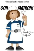 Ooh Matron! - The Nomadic Nurse Series, #1 ebook by Sarah Jane Butfield