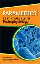 Paramedics! Test Yourself In Pathophysiology ebook by Katherine Rogers,William Scott,Stuart Warner