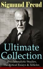 SIGMUND FREUD Ultimate Collection: Psychoanalytic Studies, Theoretical Essays & Articles ebook by Sigmund Freud,A. A. Brill,M. D. Eder,J. B. Strachey,Stanley Hall,Helen M. Downey,Alfred B. Kuttner,H. W. Chase,C. J. M. Hubback,Cedar Paul,M. E. Paul