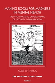 Making Room for Madness in Mental Health - The Psychoanalytic Understanding of Psychotic Communicationof Psychotic Communication ebook by Marcus Evans