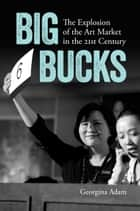 Big Bucks - The Explosion of the Art Market in the 21st Century ebook by Georgina Adam