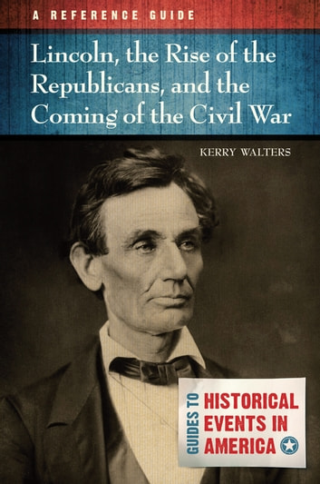 Lincoln, the Rise of the Republicans, and the Coming of the Civil War: A Reference Guide - A Reference Guide ebook by Kerry Walters