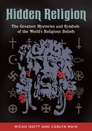 Hidden Religion - The Greatest Mysteries and Symbols of the World's Religious Beliefs ebook by Carlyn Main,Micah Issitt