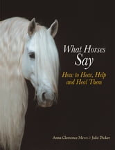 What Horses Say - How to Hear, Help and Heal Them ebook by Anna Clemence Mews,Julie Dicker