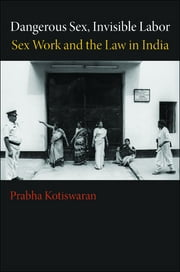 Dangerous Sex, Invisible Labor - Sex Work and the Law in India ebook by Prabha Kotiswaran