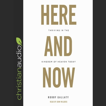 Here and Now - Thriving in the Kingdom of Heaven Today audiobook by Robby Gallaty