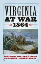 Virginia at War, 1864 ebook by William C. Davis, James I. Robertson Jr., Richard J. Sommers,...