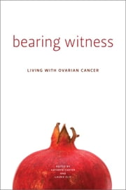 Bearing Witness - Living with Ovarian Cancer ebook by Kathryn Carter,Laurie Elit