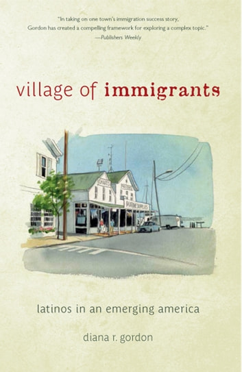 Village of Immigrants - Latinos in an Emerging America ebook by Diana R. Gordon