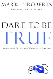 Dare to Be True - Living in the Freedom of Complete Honesty ebook by Mark D. Roberts