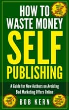 How To Waste Money Self Publishing ebook by Bob Kern