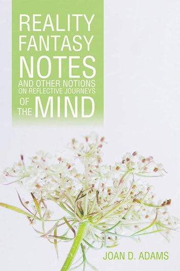 Reality, Fantasy, Notes and Other Notions on Reflective Journeys of the Mind ebook by Joan D. Adams
