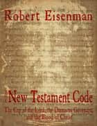 The New Testament Code: The Cup of the Lord, the Damascus Covenant, and the Blood of Christ ebook by Robert Eisenman