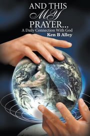 And This My Prayer... - A Daily Connection with God ebook by Ken Alley