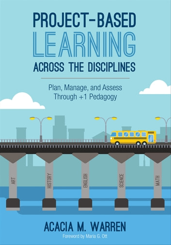 Project-Based Learning Across the Disciplines - Plan, Manage, and Assess Through +1 Pedagogy ebook by Dr. Acacia M. Warren