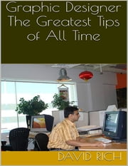 Graphic Designer: The Greatest Tips of All Time ebook by David Rich