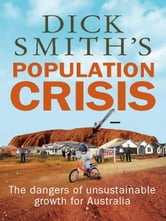 Dick Smith's Population Crisis - The dangers of unsustainable growth for Australia ebook by Dick Smith