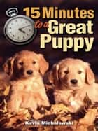 15 Minutes to a Great Puppy ebook by Kevin Michalowski