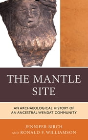 The Mantle Site - An Archaeological History of an Ancestral Wendat Community ebook by Jennifer Birch, University of Georgia,Ronald F. Williamson, founder of Archaeological Services, Inc.