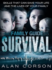 The Family Guide to Survival Skills that Can Save Your Life and the Lives of Your Family ebook by Alan Corson