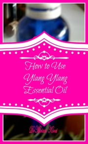 How to Use Ylang Ylang Essential Oil ebook by Miriam Kinai