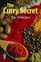 The Curry Secret: Top 10 Recipes ebook by Kris Dhillon