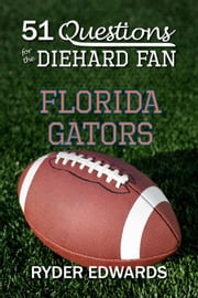 51 Questions for the Diehard Fan: Florida Gators ebook by Ryder Edwards