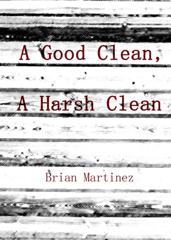 A Good Clean, A Harsh Clean ebook by Brian Martinez