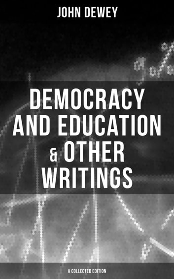 Democracy and Education & Other Writings (A Collected Edition) - My Pedagogic Creed, The School and Society, The Child and the Curriculum, Moral Principles in Education & Interest and Effort in Education ebook by John Dewey