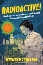 Radioactive! - How Irène Curie and Lise Meitner Revolutionized Science and Changed the World ebook by Winifred Conkling