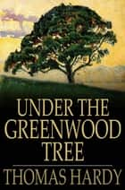 Under the Greenwood Tree - Or the Mellstock Quire: a Rural Painting of the Dutch School ebook by Thomas Hardy