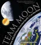 Team Moon - How 400,000 People Landed Apollo 11 on the Moon ebook by Catherine Thimmesh