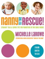 Nanny to the Rescue! - Straight Talk and Super Tips for Parenting in the Early Years ebook by Michelle LaRowe