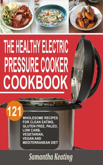 The Healthy Electric Pressure Cooker Cookbook - 121 Wholesome Recipes For Clean eating, Gluten free, Paleo, Low carb, Vegetarian, Vegan And Mediterranean diet ebook by Samantha Keating